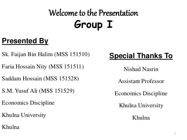 Welcome to the Presentation Group I Presented By Sk. Faijan Bin Halim (MSS 151510) Faria Hossain Nity (MSS 151511) Saddam ...