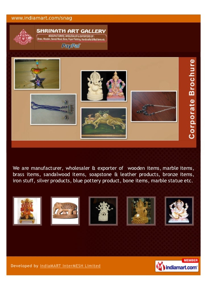 We are manufacturer, wholesaler & exporter of wooden items, marble items,brass items, sandalwood items, soapstone & leathe...