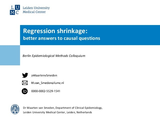 Berlin Epidemiological Methods Colloquium Regression shrinkage: better answers to causal questions Dr Maarten van Smeden, ...