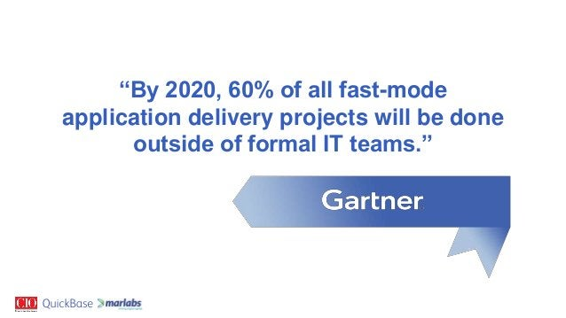 """""""By 2020, 60% of all fast-mode application delivery projects will be done outside of formal IT teams."""""""
