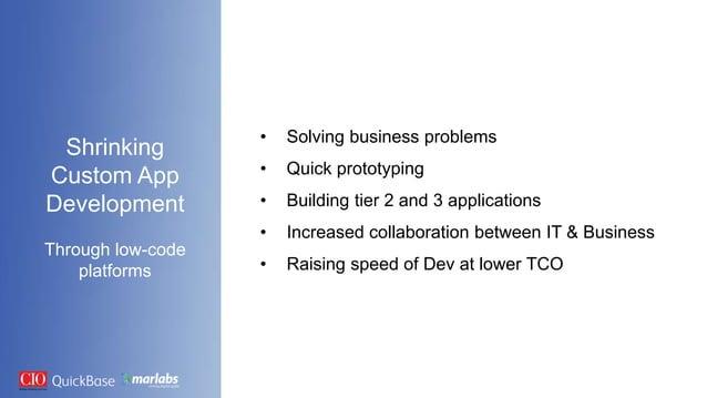 Shrinking Custom App Development Through low-code platforms • Solving business problems • Quick prototyping • Building tie...