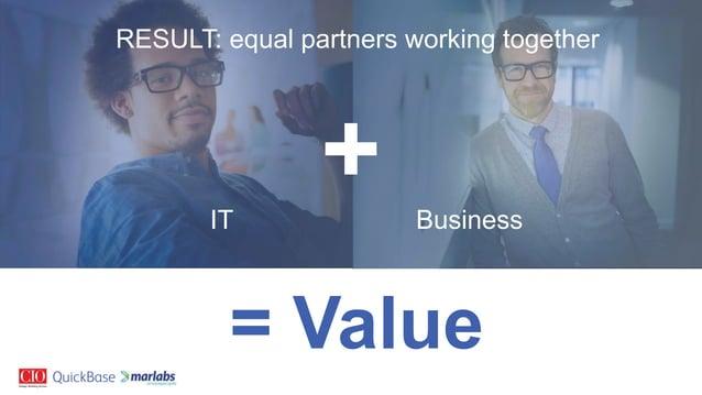 RESULT: equal partners working together IT Business = Value +