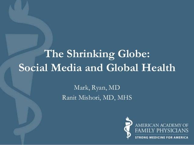 The Shrinking Globe: Social Media and Global Health Mark, Ryan, MD Ranit Mishori, MD, MHS