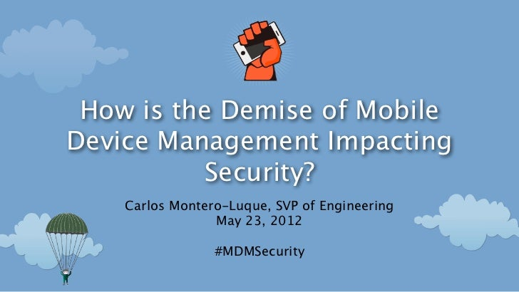 How is the Demise of MobileDevice Management Impacting          Security?    Carlos Montero-Luque, SVP of Engineering     ...