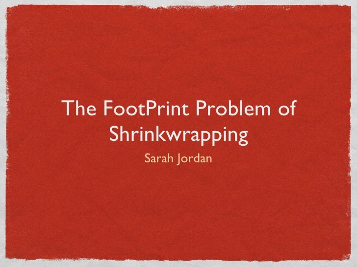 The FootPrint Problem of      Shrinkwrapping         Sarah Jordan