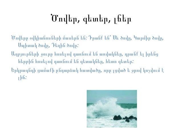 Ծովեր, գետեր, լճերԾովերը օվկիանոսների մասերն են: Դրանք են՝ Սև ծովը, Կարմիր ծովը,  Սպիտակ ծովը, Դեղին ծովը:Աղբյուրների ջուր...