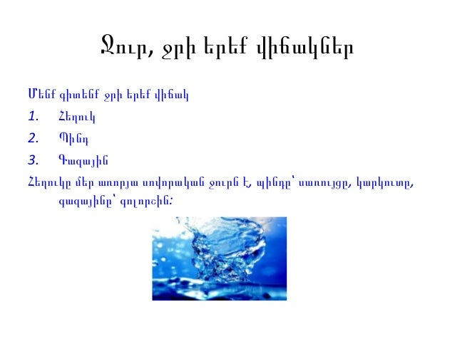 Ջուր, ջրի երեք վիճակներՄենք գիտենք ջրի երեք վիճակ1. Հեղուկ2. Պինդ3. ԳազայինՀեղուկը մեր առորյա սովորական ջուրն է, պինդը՝ սա...