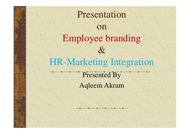 Presentation on Employee branding & HR-Marketing Integration Presented By Aqleem Akram