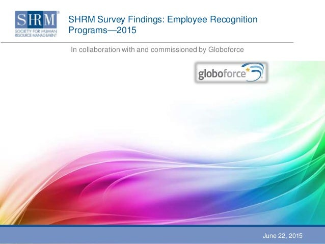 SHRM Survey Findings: Employee Recognition Programs—2015 In collaboration with and commissioned by Globoforce June 22, 2015