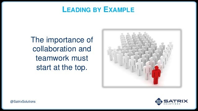 LEADING BY EXAMPLE The importance of collaboration and teamwork must start at the top. @SatrixSolutions