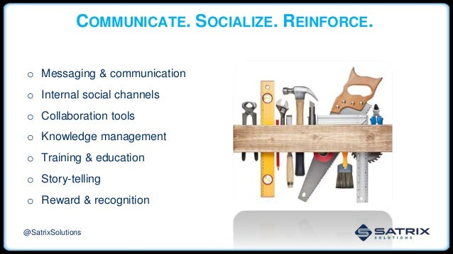 COMMUNICATE. SOCIALIZE. REINFORCE. o Messaging & communication o Internal social channels o Collaboration tools o Knowledg...