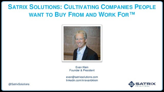 SATRIX SOLUTIONS: CULTIVATING COMPANIES PEOPLE WANT TO BUY FROM AND WORK FOR™ Evan Klein Founder & President evan@satrixso...