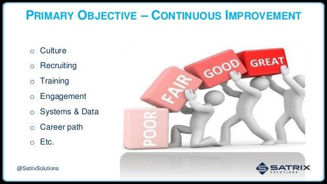 PRIMARY OBJECTIVE – CONTINUOUS IMPROVEMENT o Culture o Recruiting o Training o Engagement o Systems & Data o Career path o...