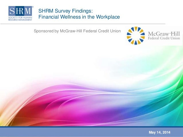 SHRM Survey Findings: Financial Wellness in the Workplace Sponsored by McGraw-Hill Federal Credit Union May 14, 2014