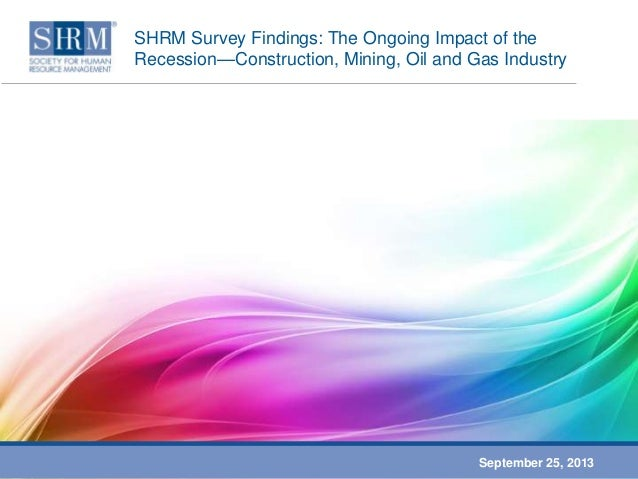 SHRM Survey Findings: The Ongoing Impact of the Recession—Construction, Mining, Oil and Gas Industry September 25, 2013
