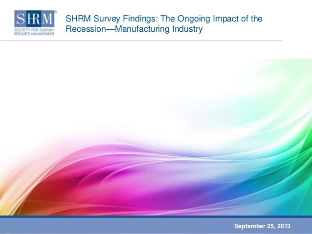 SHRM Survey Findings: The Ongoing Impact of the Recession—Manufacturing Industry September 25, 2013