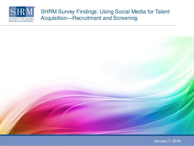 SHRM Survey Findings: Using Social Media for Talent Acquisition—Recruitment and Screening January 7, 2016