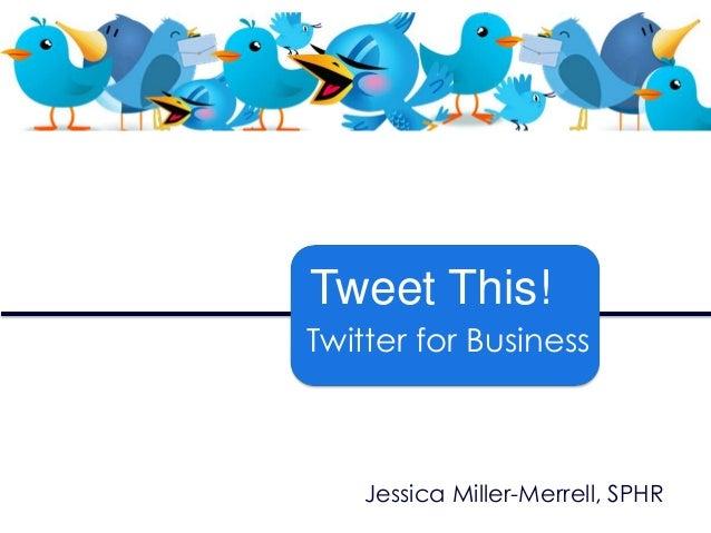 Tweet This! Twitter for Business  Jessica Miller-Merrell, SPHR
