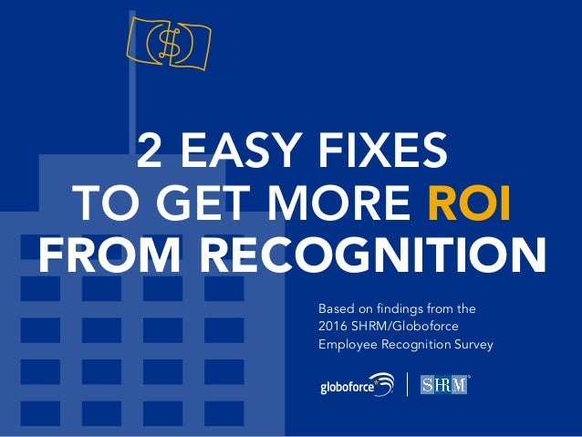 2 EASY FIXES TO GET MORE ROI FROM RECOGNITION Based on findings from the 2016 SHRM/Globoforce Employee Recognition Survey