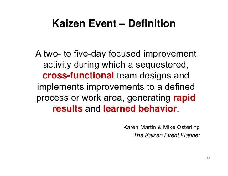 Kaizen Event – DefinitionA two- to five-day focused improvement  activity during which a sequestered,  cross-functional te...