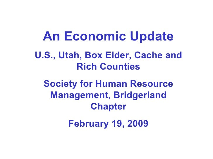 An Economic Update U.S., Utah, Box Elder, Cache and Rich Counties Society for Human Resource Management, Bridgerland Chapt...