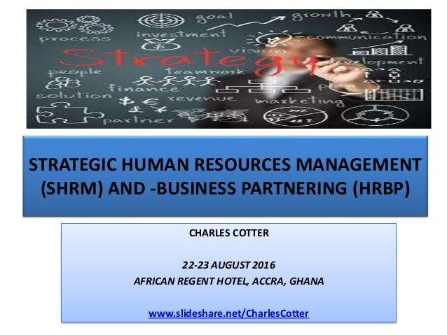 STRATEGIC HUMAN RESOURCES MANAGEMENT (SHRM) AND -BUSINESS PARTNERING (HRBP) CHARLES COTTER 22-23 AUGUST 2016 AFRICAN REGEN...