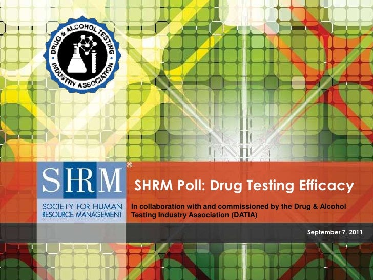 September 7, 2011<br />SHRM Poll: Drug Testing Efficacy<br />In collaboration with and commissioned by the Drug & Alcohol ...