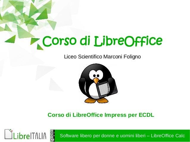 Software libero per donne e uomini liberi – LibreOffice Calc Corso di LibreOffice Liceo Scientifico Marconi Foligno Corso ...