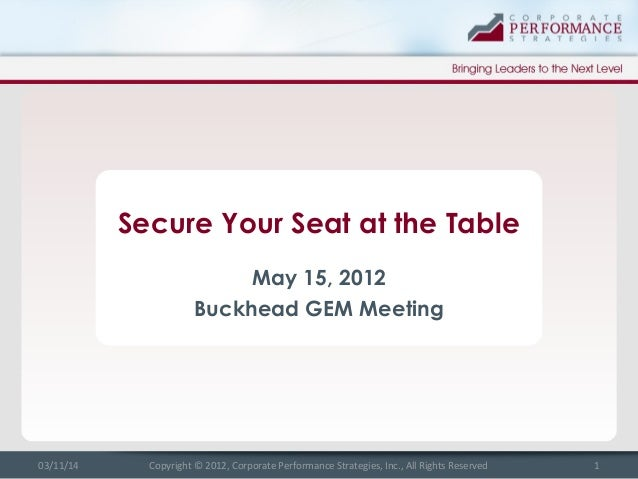 Secure Your Seat at the Table May 15, 2012 Buckhead GEM Meeting 03/11/14 1Copyright © 2012, Corporate Performance Strategi...