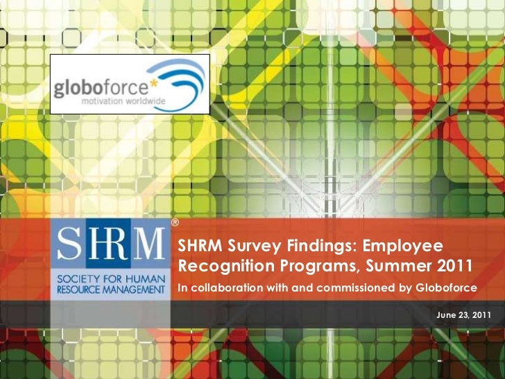 SHRM Survey Findings: EmployeeRecognition Programs, Summer 2011In collaboration with and commissioned by Globoforce       ...