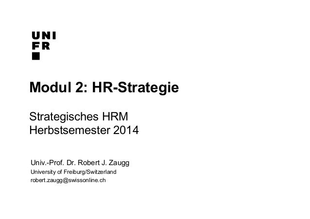 Modul 2: HR-Strategie  Strategisches HRM  Herbstsemester 2014  Univ.-Prof. Dr. Robert J. Zaugg  University of Freiburg/Swi...