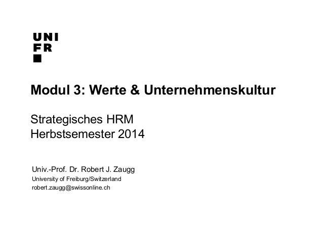 Modul 3: Werte & Unternehmenskultur  Strategisches HRM  Herbstsemester 2014  Univ.-Prof. Dr. Robert J. Zaugg  University o...