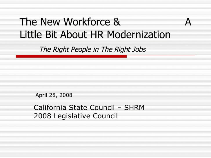 California State Council – SHRM 2008 Legislative Council April 28, 2008 The New Workforce &  A Little Bit About HR Moderni...