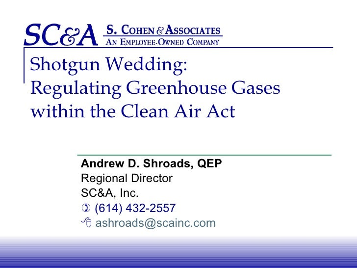 Shotgun Wedding: Regulating Greenhouse Gases  within the Clean Air Act Andrew D. Shroads, QEP Regional Director SC&A, Inc....