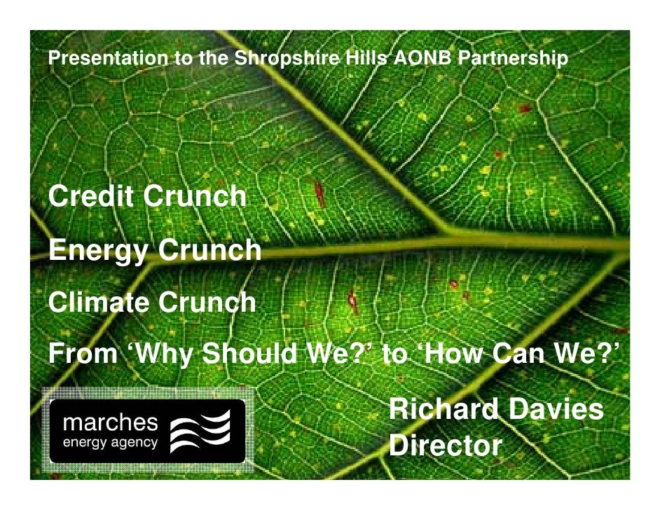 Presentation to the Shropshire Hills AONB Partnership     Credit Crunch Energy Crunch Climate Crunch From 'Why Should We?'...