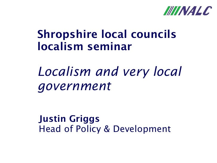Justin Griggs Head of Policy & Development Shropshire local councils localism seminar Localism and very local government