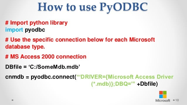 How to use PyODBC 10 # Import python library import pyodbc # Use the specific connection below for each Microsoft database...