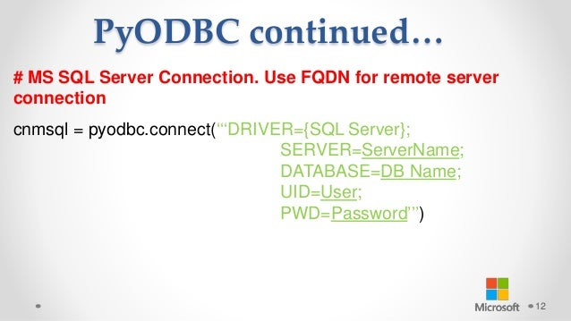 PyODBC continued… 12 # MS SQL Server Connection. Use FQDN for remote server connection cnmsql = pyodbc.connect('''DRIVER={...