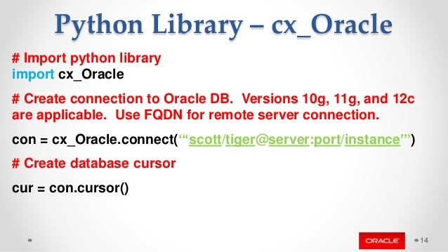 # Import python library import cx_Oracle # Create connection to Oracle DB. Versions 10g, 11g, and 12c are applicable. Use ...