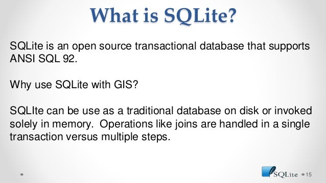 What is SQLite? 15 SQLite is an open source transactional database that supports ANSI SQL 92. Why use SQLite with GIS? SQL...