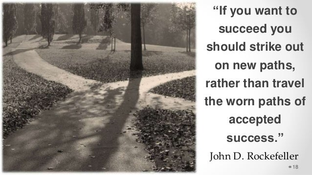 """""""If you want to succeed you should strike out on new paths, rather than travel the worn paths of accepted success."""" 18 Joh..."""