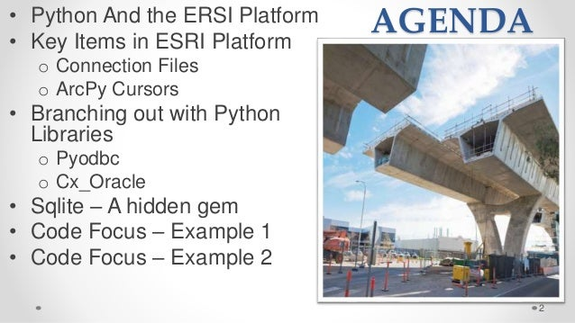 AGENDA• Python And the ERSI Platform • Key Items in ESRI Platform o Connection Files o ArcPy Cursors • Branching out with ...