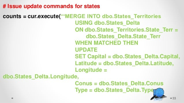 33 # Issue update commands for states counts = cur.execute('''MERGE INTO dbo.States_Territories USING dbo.States_Delta ON ...