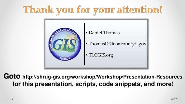 37 • Daniel Thomas • ThomasD@leoncountyfl.gov • TLCGIS.org Goto http://shrug-gis.org/workshop/Workshop/Presentation-Resour...