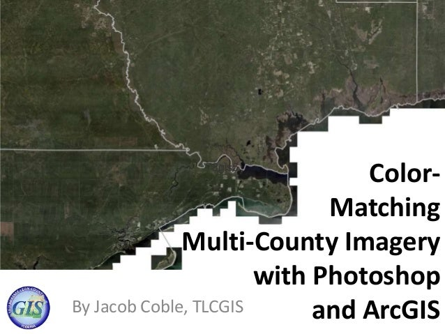 Color- Matching Multi-County Imagery with Photoshop and ArcGISBy Jacob Coble, TLCGIS 78gis5