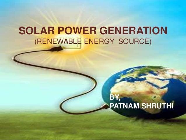 SOLAR POWER GENERATION (RENEWABLE ENERGY SOURCE)  BY, PATNAM SHRUTHI