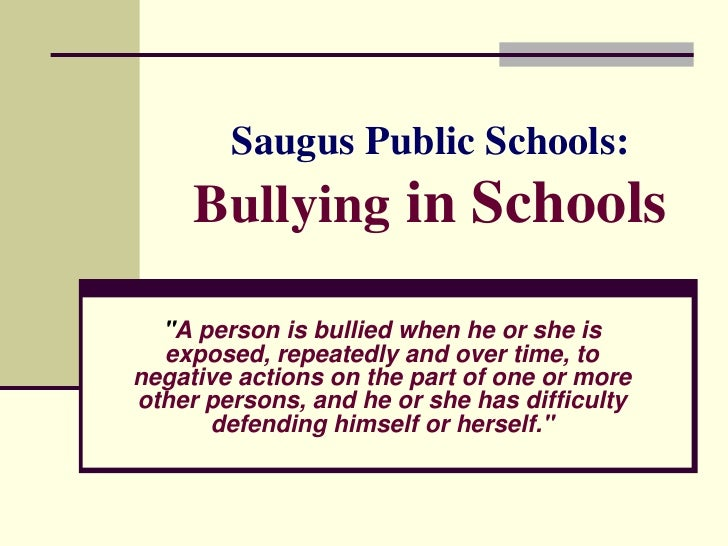 """Saugus Public Schools:      Bullying in Schools    """"A person is bullied when he or she is   exposed, repeatedly and over t..."""