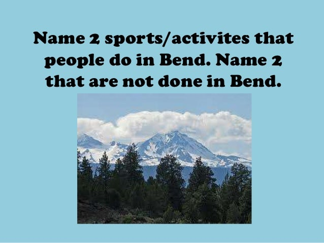 Name 2 sports/activites that people do in Bend. Name 2 that are not done in Bend.