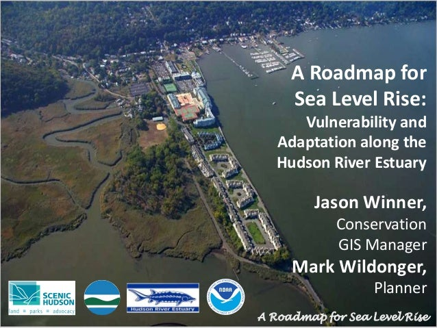 A Roadmap for Sea Level Rise: Vulnerability and Adaptation along the Hudson River Estuary Jason Winner, Conservation GIS M...