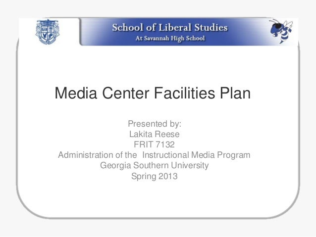 Media Center Facilities Plan Presented by: Lakita Reese FRIT 7132 Administration of the Instructional Media Program Georgi...